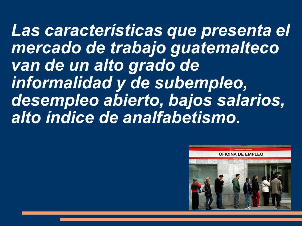 Las características que presenta el mercado de trabajo guatemalteco van de un alto grado de informalidad y de subempleo, desempleo abierto, bajos sala