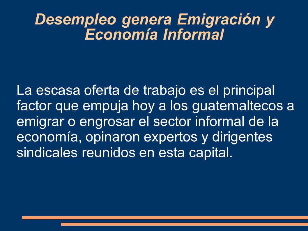 Desempleo genera Emigración y Economía Informal La escasa oferta de trabajo es el principal factor que empuja hoy a los guatemaltecos a emigrar o engr