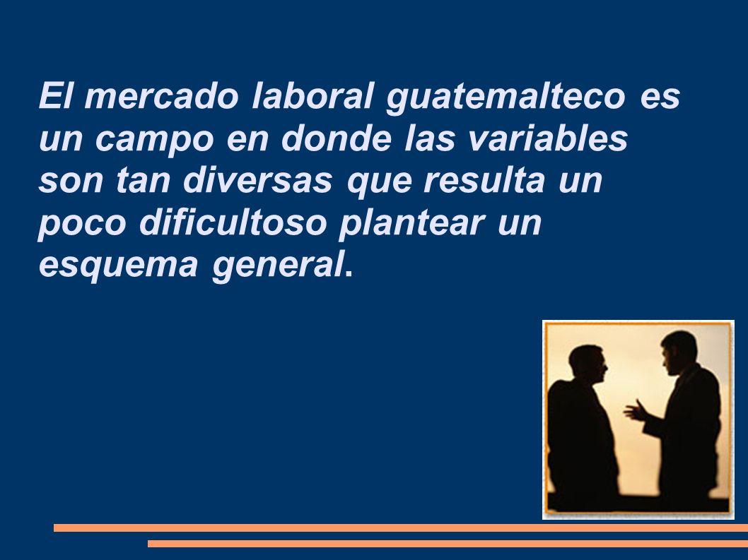 El mercado laboral guatemalteco es un campo en donde las variables son tan diversas que resulta un poco dificultoso plantear un esquema general.