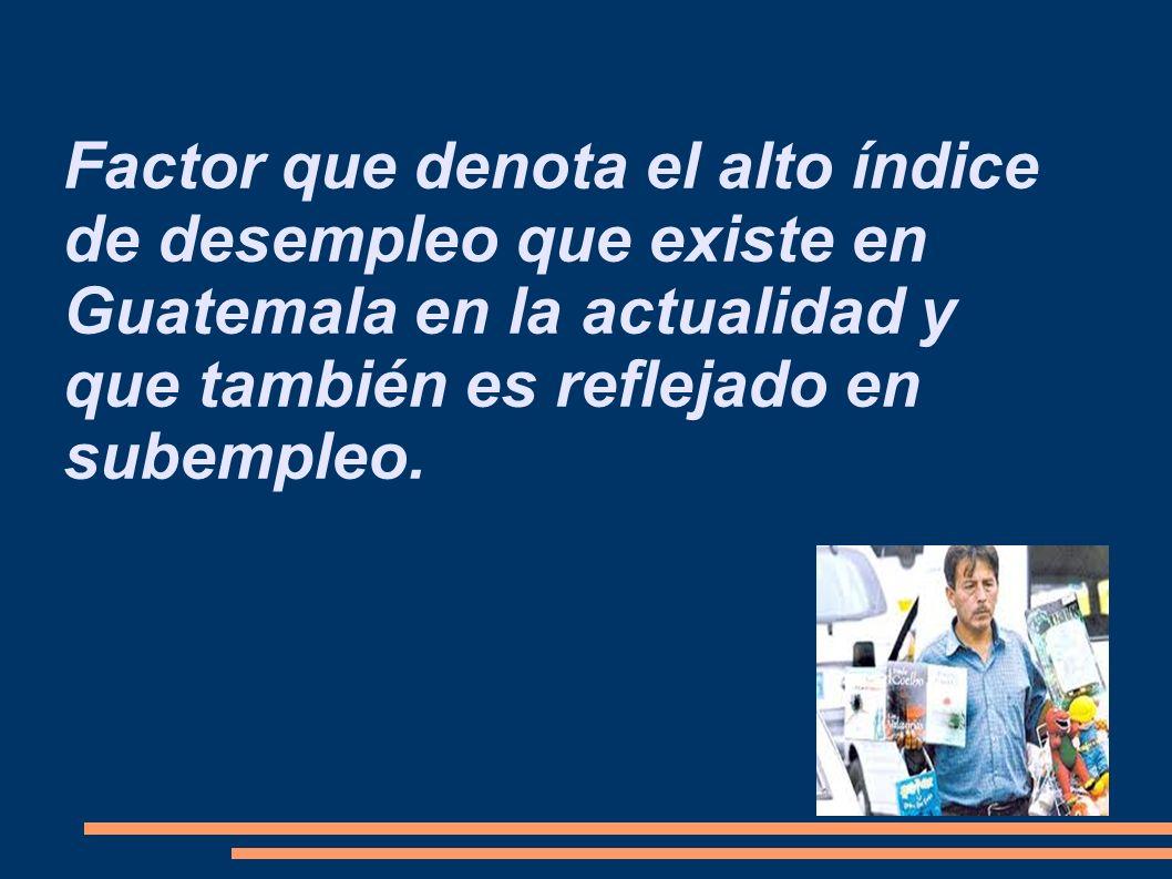 Factor que denota el alto índice de desempleo que existe en Guatemala en la actualidad y que también es reflejado en subempleo.