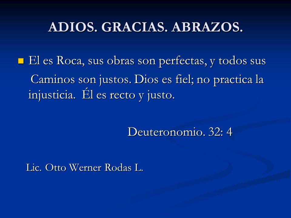 ADIOS. GRACIAS. ABRAZOS. El es Roca, sus obras son perfectas, y todos sus El es Roca, sus obras son perfectas, y todos sus Caminos son justos. Dios es
