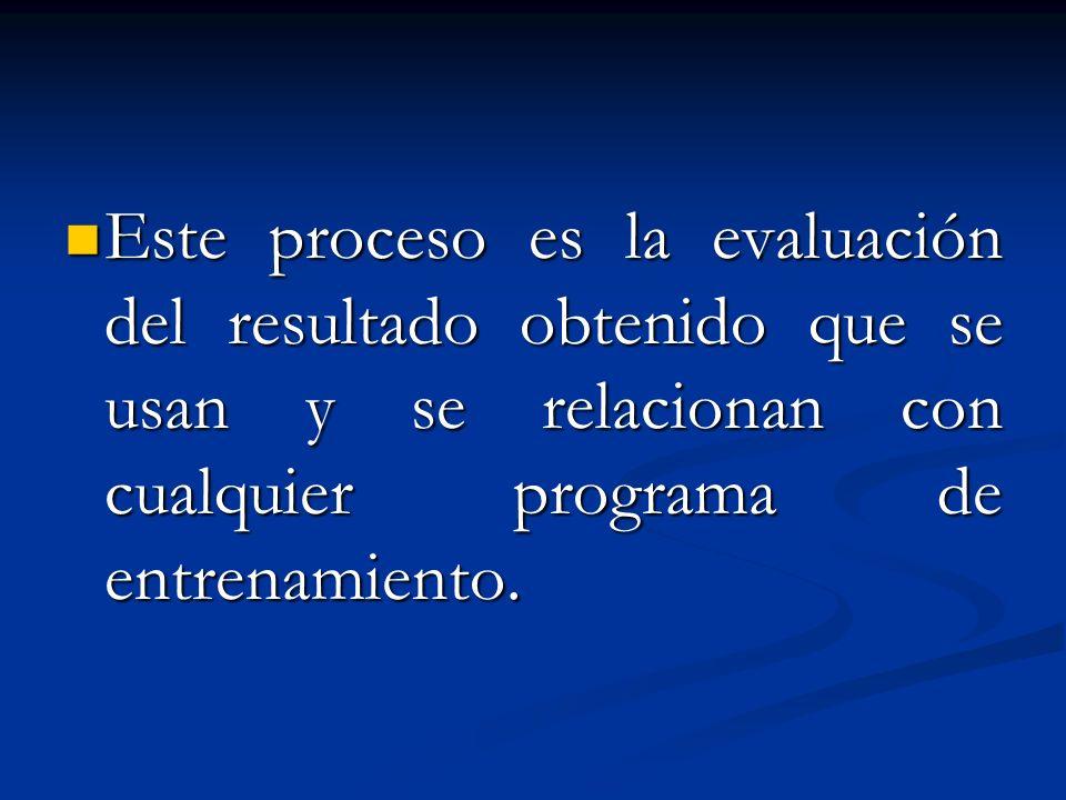 Este proceso es la evaluación del resultado obtenido que se usan y se relacionan con cualquier programa de entrenamiento. Este proceso es la evaluació