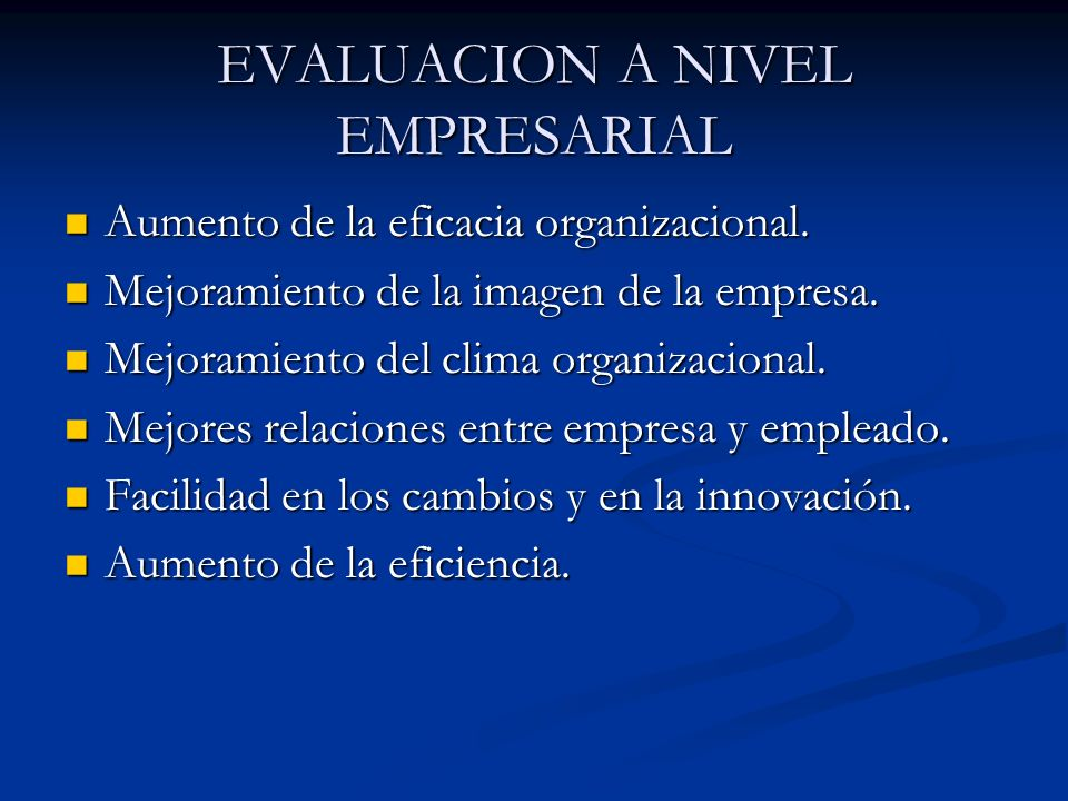 EVALUACION A NIVEL EMPRESARIAL Aumento de la eficacia organizacional. Aumento de la eficacia organizacional. Mejoramiento de la imagen de la empresa.