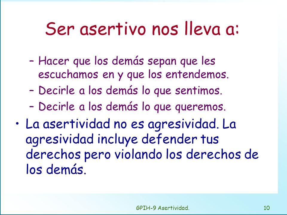 GPIH-9 Asertividad.9 Principios de la asertividad Ser asertivo implica defender tus derechos y expresar tus sentimientos, creencias y deseos de forma