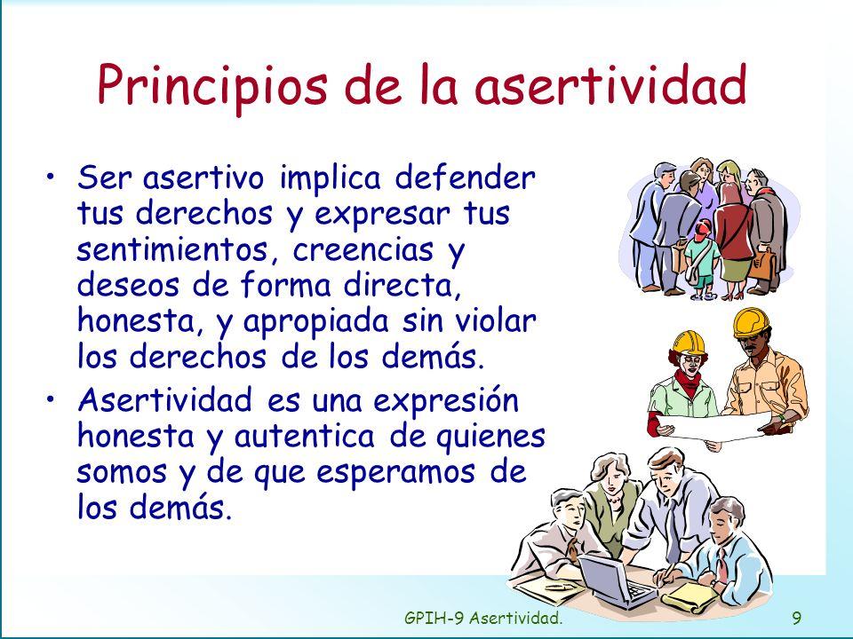 GPIH-9 Asertividad.9 Principios de la asertividad Ser asertivo implica defender tus derechos y expresar tus sentimientos, creencias y deseos de forma directa, honesta, y apropiada sin violar los derechos de los demás.