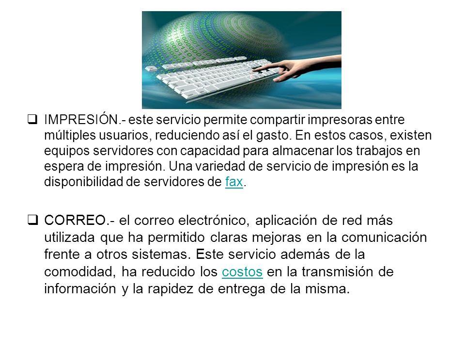 IMPRESIÓN.- este servicio permite compartir impresoras entre múltiples usuarios, reduciendo así el gasto. En estos casos, existen equipos servidores c