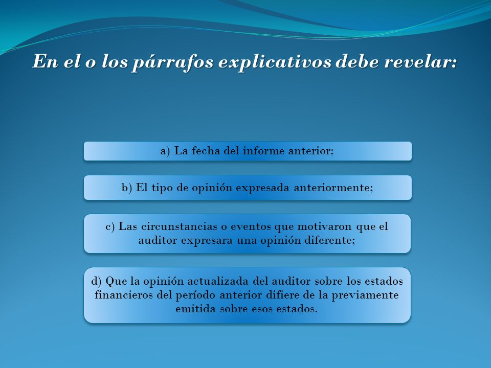 a) La fecha del informe anterior; b) El tipo de opinión expresada anteriormente; c) Las circunstancias o eventos que motivaron que el auditor expresar