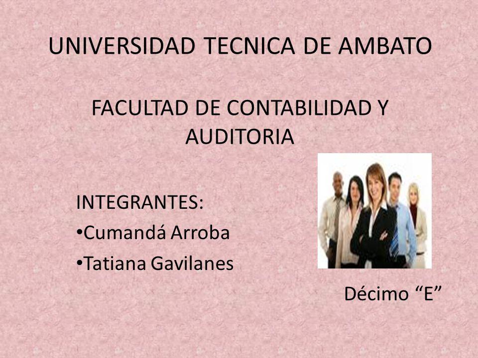 UNIVERSIDAD TECNICA DE AMBATO FACULTAD DE CONTABILIDAD Y AUDITORIA INTEGRANTES: Cumandá Arroba Tatiana Gavilanes Décimo E