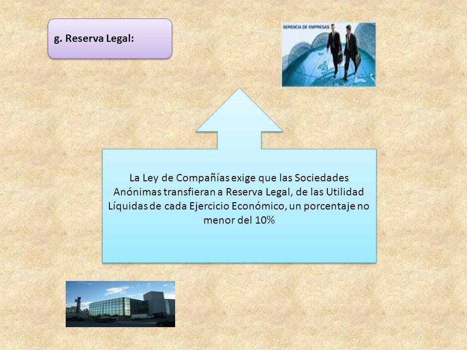 g. Reserva Legal: La Ley de Compañías exige que las Sociedades Anónimas transfieran a Reserva Legal, de las Utilidad Líquidas de cada Ejercicio Económ