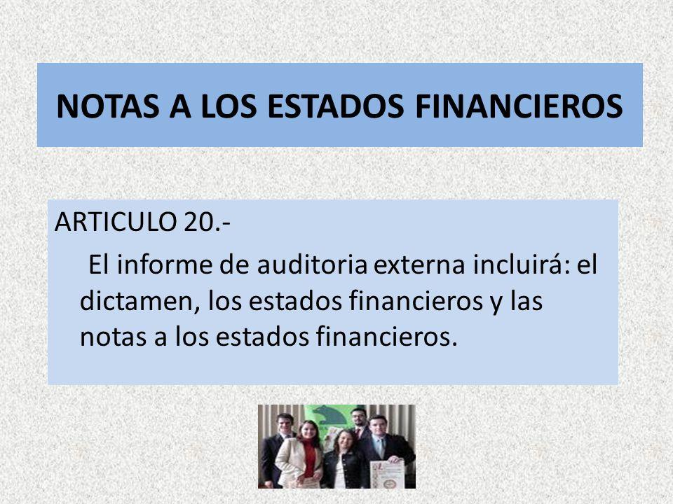 NOTAS A LOS ESTADOS FINANCIEROS ARTICULO 20.- El informe de auditoria externa incluirá: el dictamen, los estados financieros y las notas a los estados
