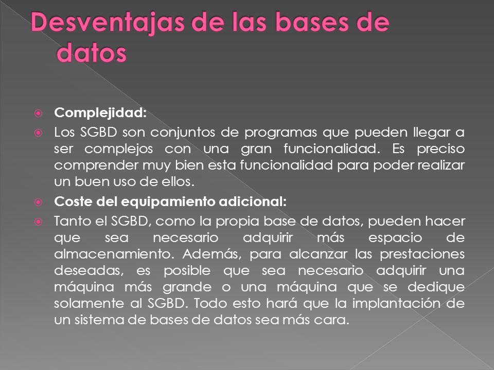 Complejidad: Los SGBD son conjuntos de programas que pueden llegar a ser complejos con una gran funcionalidad.