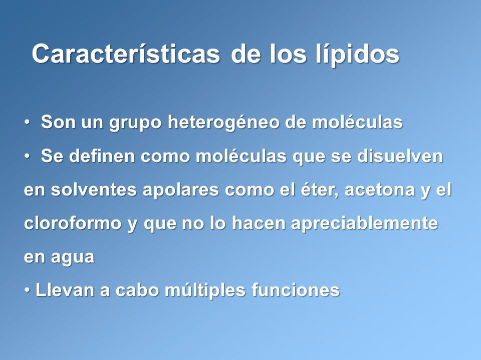 Características de los lípidos Son un grupo heterogéneo de moléculas Son un grupo heterogéneo de moléculas Se definen como moléculas que se disuelven