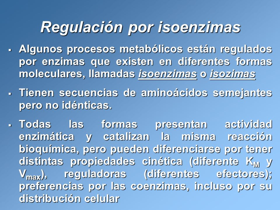 Regulación por isoenzimas Algunos procesos metabólicos están regulados por enzimas que existen en diferentes formas moleculares, llamadas isoenzimas o