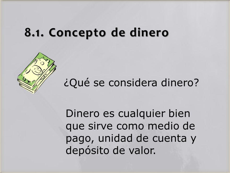 8.1. Concepto de dinero Dinero es cualquier bien que sirve como medio de pago, unidad de cuenta y depósito de valor. ¿Qué se considera dinero?