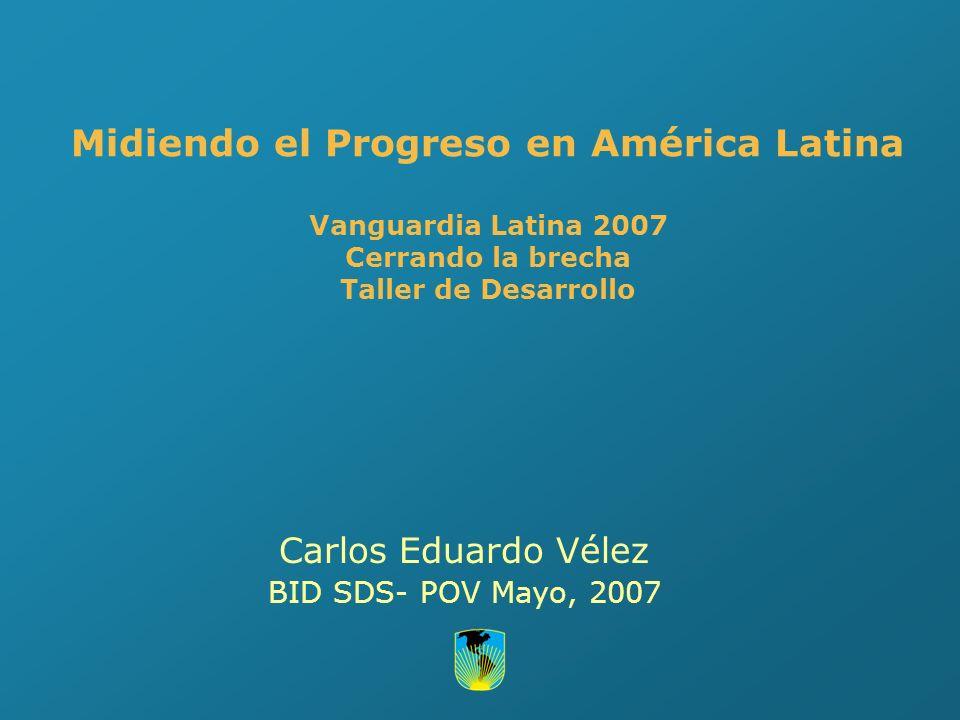 Midiendo el Progreso en América Latina Vanguardia Latina 2007 Cerrando la brecha Taller de Desarrollo Carlos Eduardo Vélez BID SDS- POV Mayo, 2007