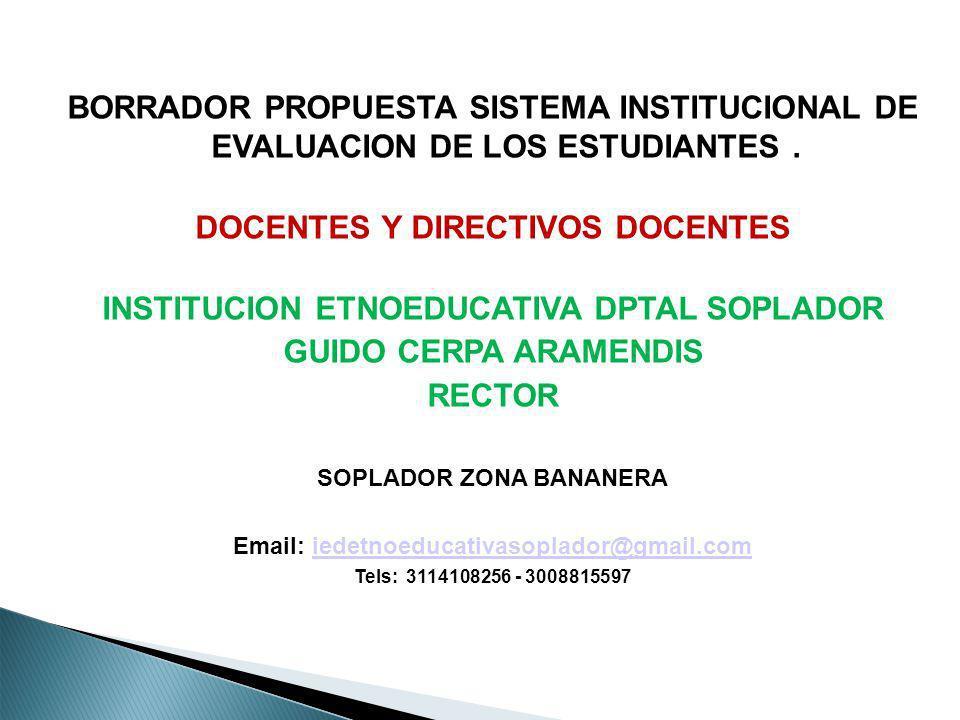 BORRADOR PROPUESTA SISTEMA INSTITUCIONAL DE EVALUACION DE LOS ESTUDIANTES. DOCENTES Y DIRECTIVOS DOCENTES INSTITUCION ETNOEDUCATIVA DPTAL SOPLADOR GUI