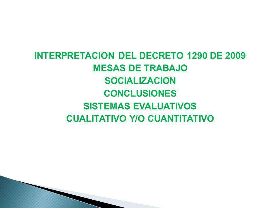 INTERPRETACION DEL DECRETO 1290 DE 2009 MESAS DE TRABAJO SOCIALIZACION CONCLUSIONES SISTEMAS EVALUATIVOS CUALITATIVO Y/O CUANTITATIVO
