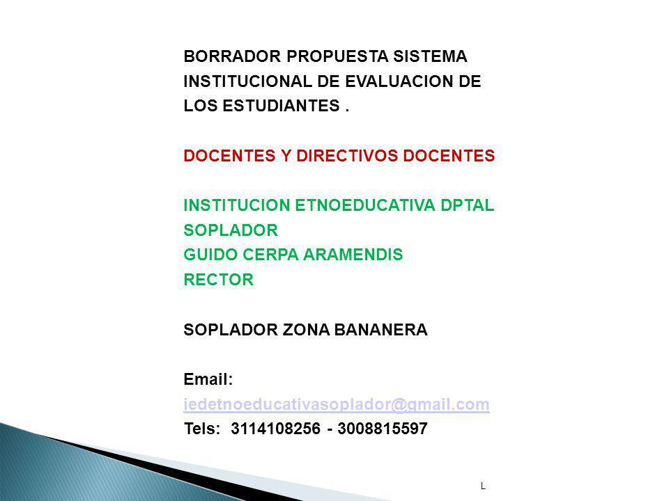 L BORRADOR PROPUESTA SISTEMA INSTITUCIONAL DE EVALUACION DE LOS ESTUDIANTES. DOCENTES Y DIRECTIVOS DOCENTES INSTITUCION ETNOEDUCATIVA DPTAL SOPLADOR G