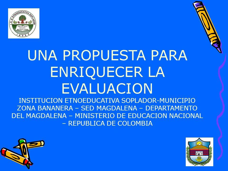 UNA PROPUESTA PARA ENRIQUECER LA EVALUACION INSTITUCION ETNOEDUCATIVA SOPLADOR-MUNICIPIO ZONA BANANERA – SED MAGDALENA – DEPARTAMENTO DEL MAGDALENA – MINISTERIO DE EDUCACION NACIONAL – REPUBLICA DE COLOMBIA