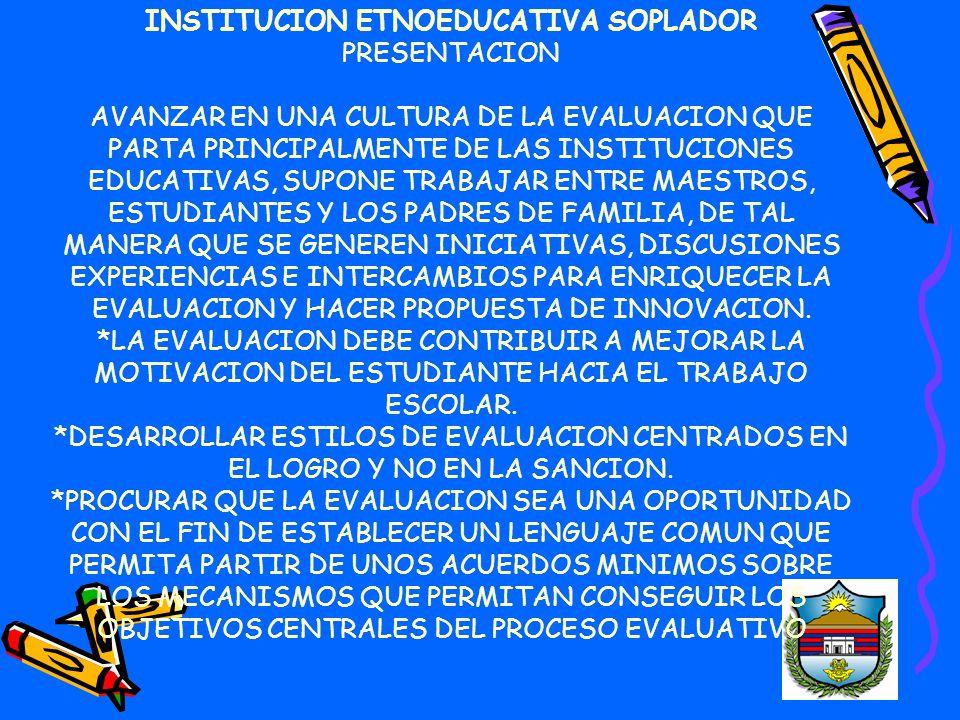 INSTITUCION ETNOEDUCATIVA SOPLADOR PRESENTACION AVANZAR EN UNA CULTURA DE LA EVALUACION QUE PARTA PRINCIPALMENTE DE LAS INSTITUCIONES EDUCATIVAS, SUPONE TRABAJAR ENTRE MAESTROS, ESTUDIANTES Y LOS PADRES DE FAMILIA, DE TAL MANERA QUE SE GENEREN INICIATIVAS, DISCUSIONES EXPERIENCIAS E INTERCAMBIOS PARA ENRIQUECER LA EVALUACION Y HACER PROPUESTA DE INNOVACION.