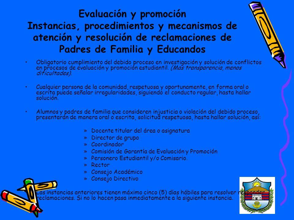Evaluación y promoción Instancias, procedimientos y mecanismos de atención y resolución de reclamaciones de Padres de Familia y Educandos Obligatorio cumplimiento del debido proceso en investigación y solución de conflictos en procesos de evaluación y promoción estudiantil.