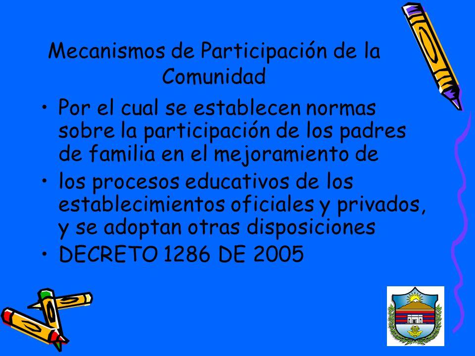 Mecanismos de Participación de la Comunidad Por el cual se establecen normas sobre la participación de los padres de familia en el mejoramiento de los procesos educativos de los establecimientos oficiales y privados, y se adoptan otras disposiciones DECRETO 1286 DE 2005