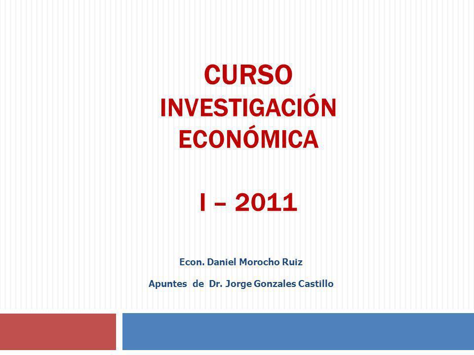 CURSO INVESTIGACIÓN ECONÓMICA I – 2011 Econ. Daniel Morocho Ruiz Apuntes de Dr. Jorge Gonzales Castillo