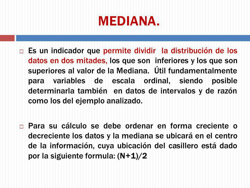 MEDIANA. Es un indicador que permite dividir la distribución de los datos en dos mitades, los que son inferiores y los que son superiores al valor de