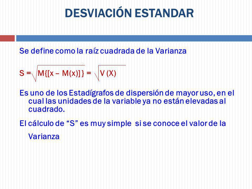 DESVIACIÓN ESTANDAR Se define como la raíz cuadrada de la Varianza 2 S = M{[x – M(x)] } = V (X) Es uno de los Estadígrafos de dispersión de mayor uso,