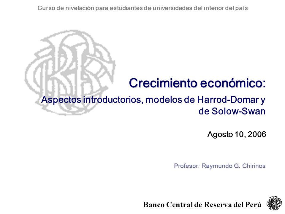 Curso de nivelación para estudiantes de universidades del interior del país Banco Central de Reserva del Perú Crecimiento económico Crecimiento económico: Aspectos introductorios, modelos de Harrod-Domar y de Solow-Swan Agosto 10, 2006 Profesor: Raymundo G.