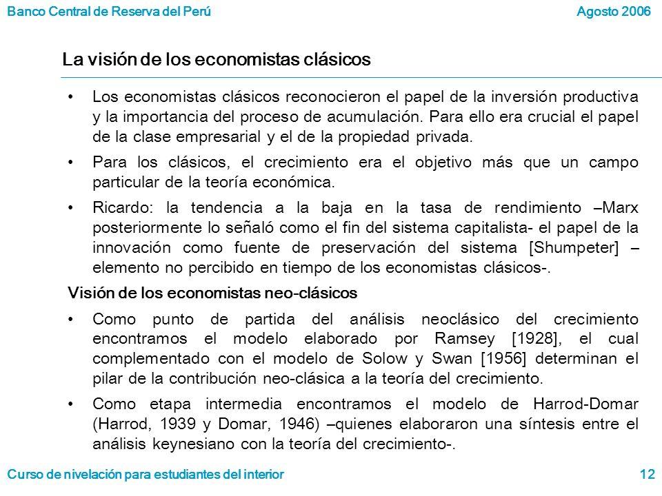 Banco Central de Reserva del Perú Curso de nivelación para estudiantes del interior Agosto 2006 12 La visión de los economistas clásicos Los economistas clásicos reconocieron el papel de la inversión productiva y la importancia del proceso de acumulación.