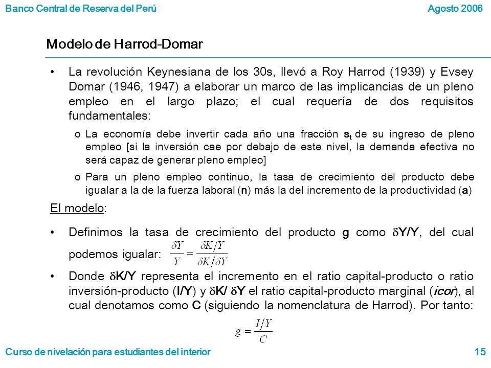 Banco Central de Reserva del Perú Curso de nivelación para estudiantes del interior Agosto 2006 15 Modelo de Harrod-Domar La revolución Keynesiana de los 30s, llevó a Roy Harrod (1939) y Evsey Domar (1946, 1947) a elaborar un marco de las implicancias de un pleno empleo en el largo plazo; el cual requería de dos requisitos fundamentales: oLa economía debe invertir cada año una fracción s t de su ingreso de pleno empleo [si la inversión cae por debajo de este nivel, la demanda efectiva no será capaz de generar pleno empleo] oPara un pleno empleo continuo, la tasa de crecimiento del producto debe igualar a la de la fuerza laboral (n) más la del incremento de la productividad (a) El modelo: Definimos la tasa de crecimiento del producto g como Y/Y, del cual podemos igualar: Donde K/Y representa el incremento en el ratio capital-producto o ratio inversión-producto (I/Y) y K/ Y el ratio capital-producto marginal (icor), al cual denotamos como C (siguiendo la nomenclatura de Harrod).