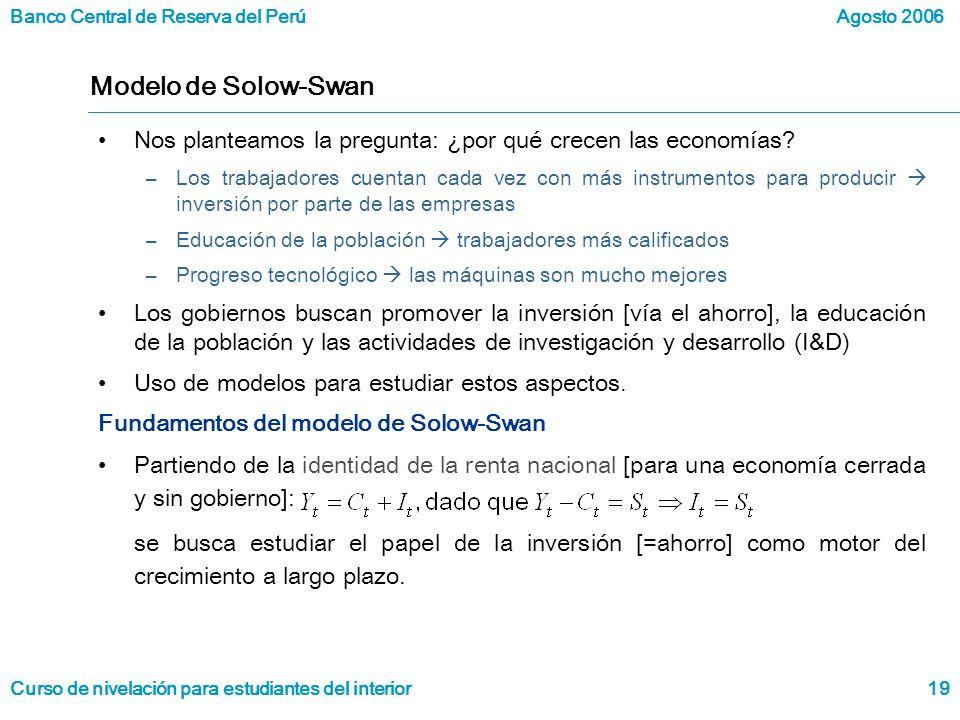 Banco Central de Reserva del Perú Curso de nivelación para estudiantes del interior Agosto 2006 19 Modelo de Solow-Swan Nos planteamos la pregunta: ¿por qué crecen las economías.