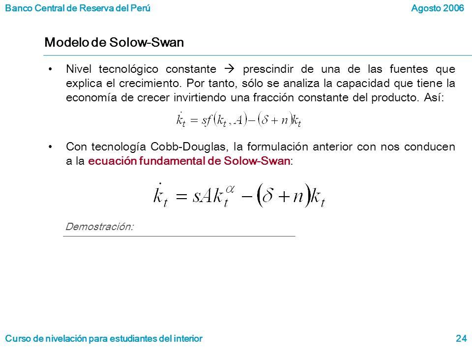 Banco Central de Reserva del Perú Curso de nivelación para estudiantes del interior Agosto 2006 24 Modelo de Solow-Swan Nivel tecnológico constante prescindir de una de las fuentes que explica el crecimiento.