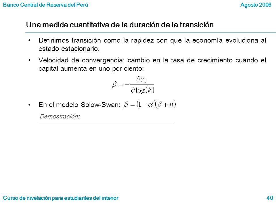 Banco Central de Reserva del Perú Curso de nivelación para estudiantes del interior Agosto 2006 40 Una medida cuantitativa de la duración de la transición Definimos transición como la rapidez con que la economía evoluciona al estado estacionario.