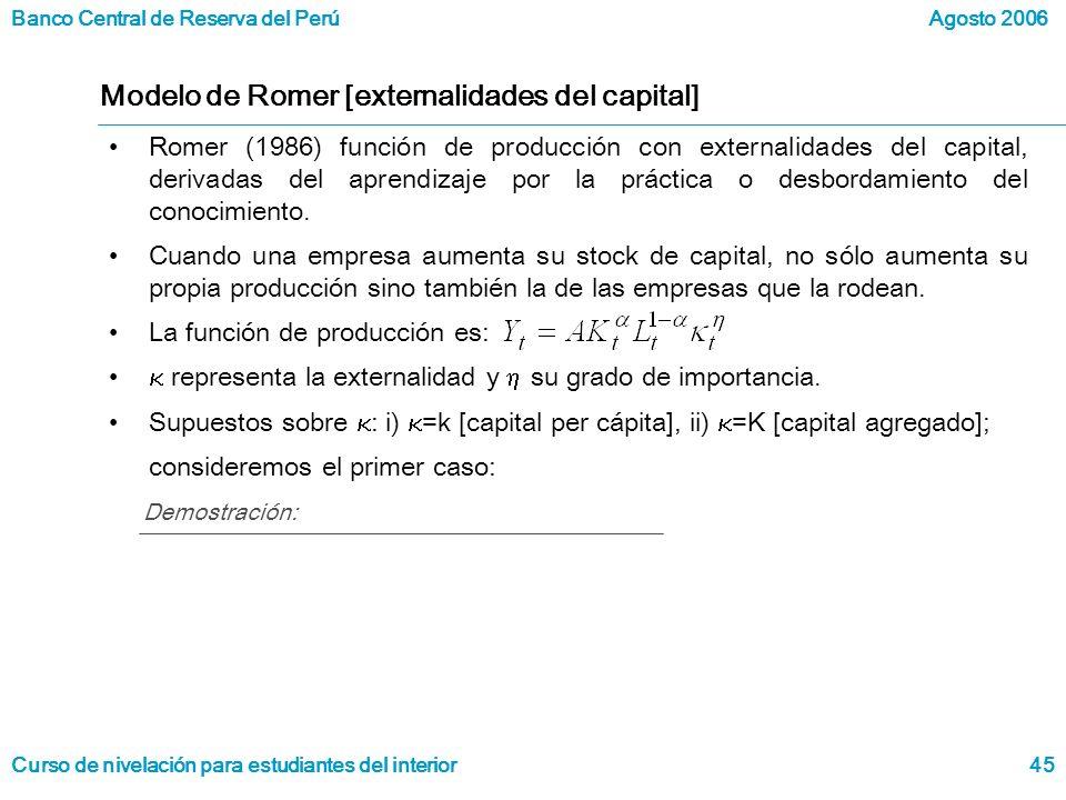 Banco Central de Reserva del Perú Curso de nivelación para estudiantes del interior Agosto 2006 45 Modelo de Romer [externalidades del capital] Romer (1986) función de producción con externalidades del capital, derivadas del aprendizaje por la práctica o desbordamiento del conocimiento.