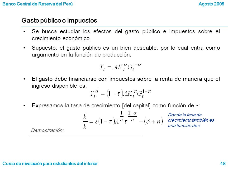 Banco Central de Reserva del Perú Curso de nivelación para estudiantes del interior Agosto 2006 48 Gasto público e impuestos Se busca estudiar los efectos del gasto público e impuestos sobre el crecimiento económico.