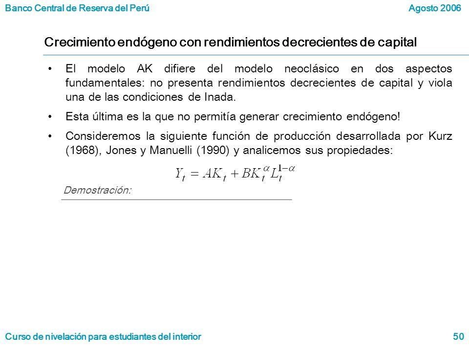 Banco Central de Reserva del Perú Curso de nivelación para estudiantes del interior Agosto 2006 50 Crecimiento endógeno con rendimientos decrecientes de capital El modelo AK difiere del modelo neoclásico en dos aspectos fundamentales: no presenta rendimientos decrecientes de capital y viola una de las condiciones de Inada.