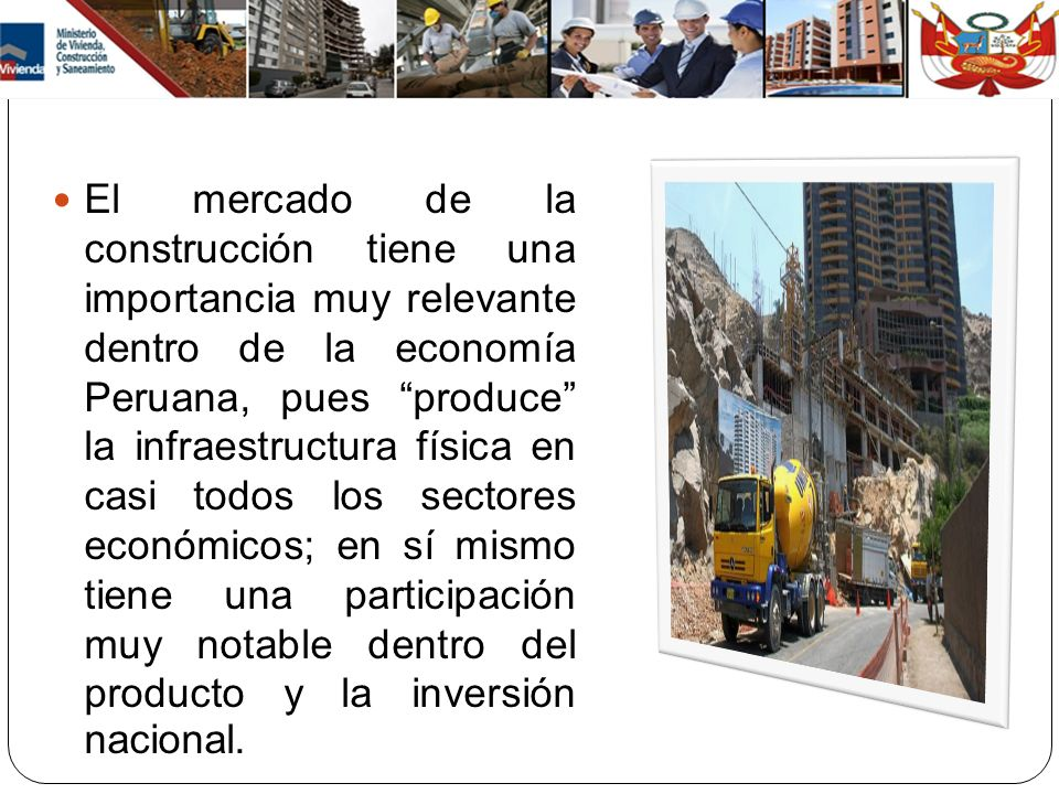 El mercado de la construcción tiene una importancia muy relevante dentro de la economía Peruana, pues produce la infraestructura física en casi todos