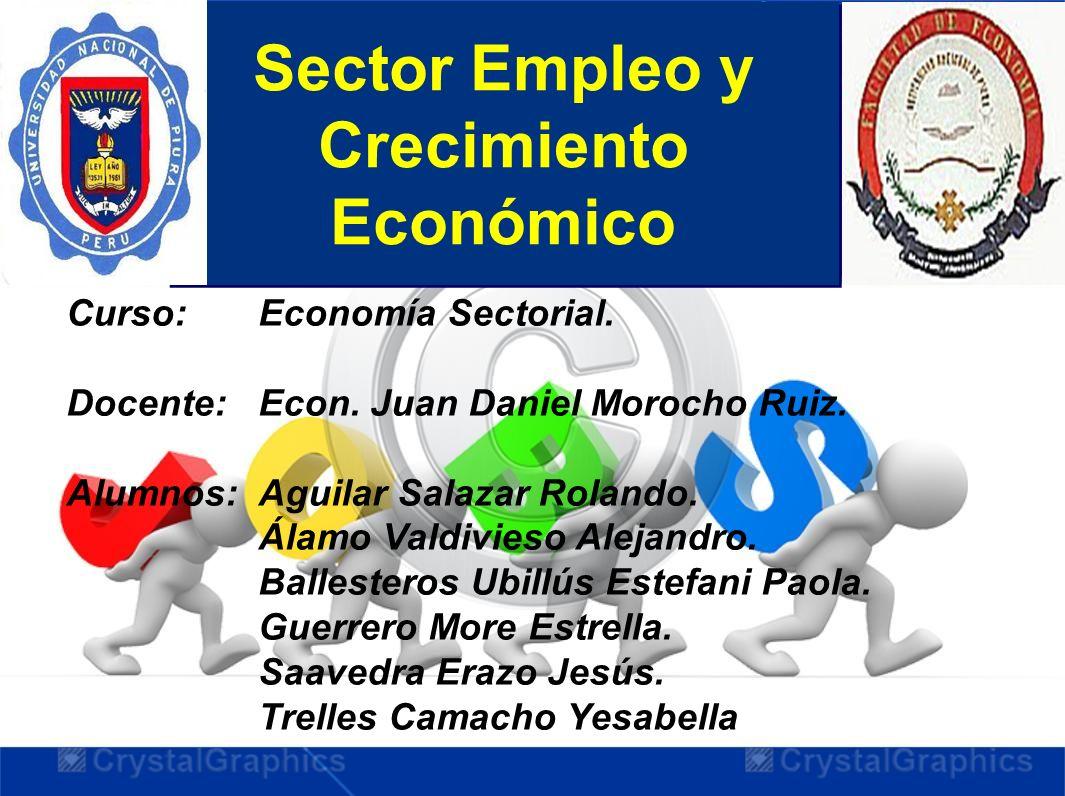 Sector Empleo y Crecimiento Económico Curso: Economía Sectorial. Docente: Econ. Juan Daniel Morocho Ruiz. Alumnos:Aguilar Salazar Rolando. Álamo Valdi