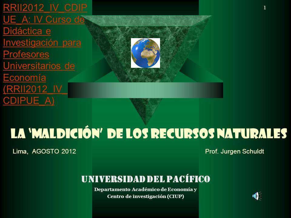 1 LA MALDICIÓN DE LOS RECURSOS NATURALES Lima, AGOSTO 2012 Prof. Jurgen Schuldt Universidad del Pacífico Departamento Académico de Economía y Centro d
