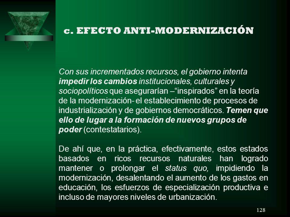 128 c. EFECTO ANTI-MODERNIZACIÓN Con sus incrementados recursos, el gobierno intenta impedir los cambios institucionales, culturales y sociopolíticos