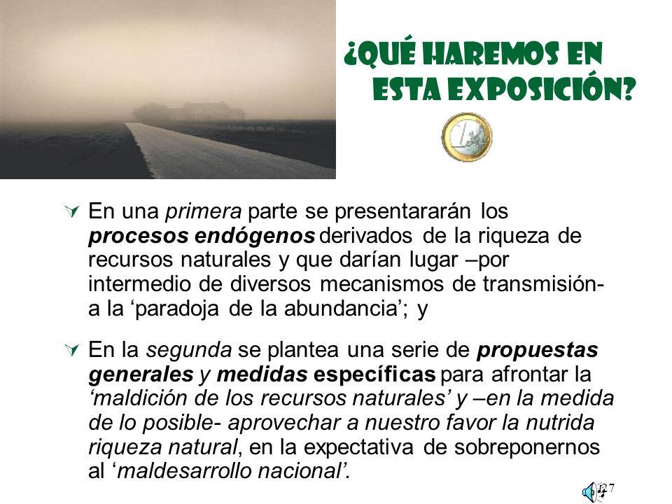 27 ¿Qué haremos EN ESTA EXPOSICIÓN? En una primera parte se presentararán los procesos endógenos derivados de la riqueza de recursos naturales y que d
