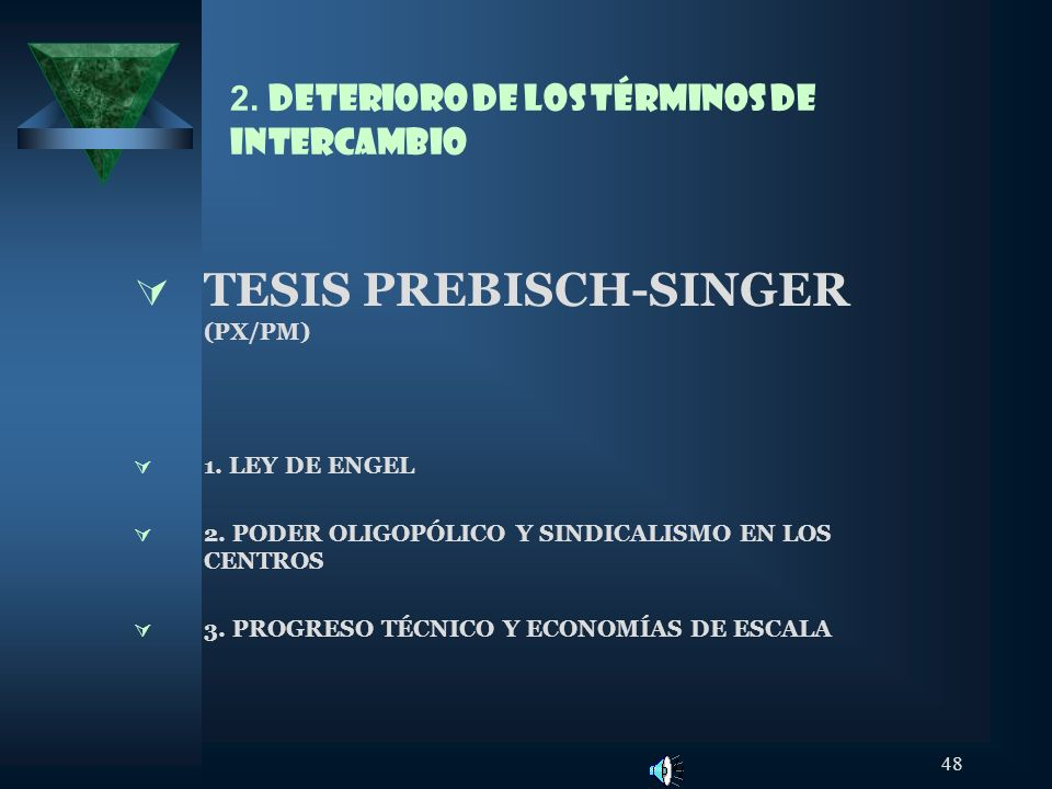 48 2. DETERIORO DE LOS TÉRMINOS DE INTERCAMBIO TESIS PREBISCH-SINGER (PX/PM) 1. LEY DE ENGEL 2. PODER OLIGOPÓLICO Y SINDICALISMO EN LOS CENTROS 3. PRO