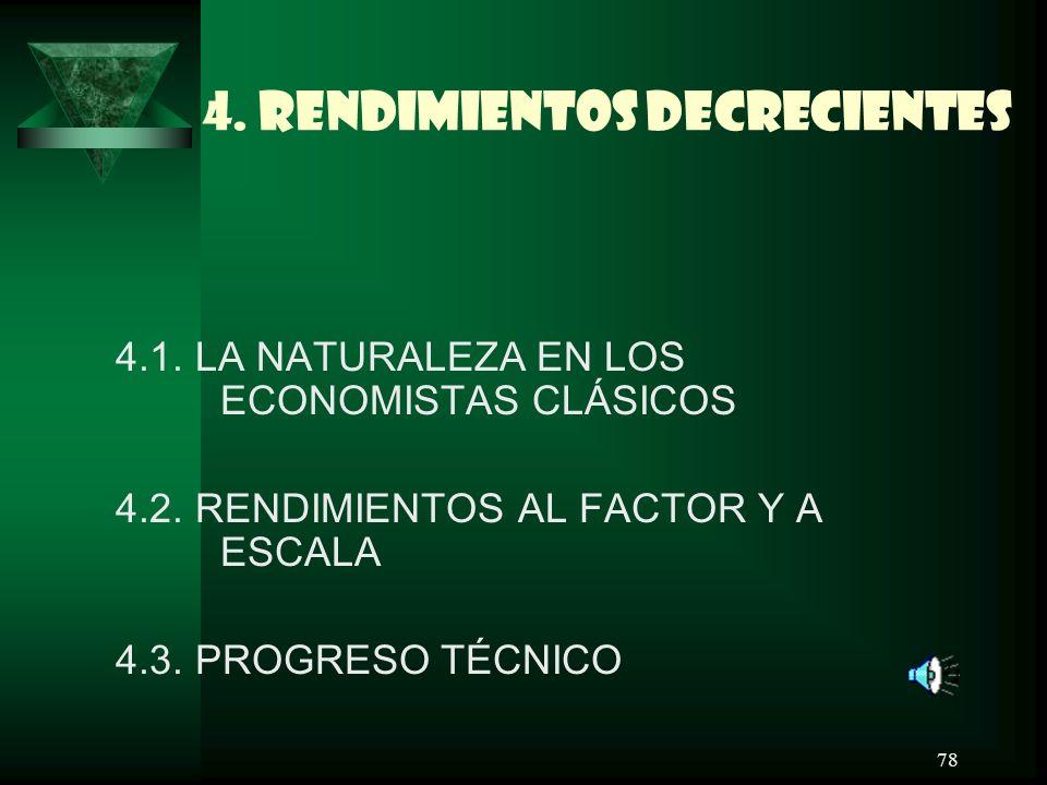 78 4. RENDIMIENTOS DECRECIENTES 4.1. LA NATURALEZA EN LOS ECONOMISTAS CLÁSICOS 4.2. RENDIMIENTOS AL FACTOR Y A ESCALA 4.3. PROGRESO TÉCNICO
