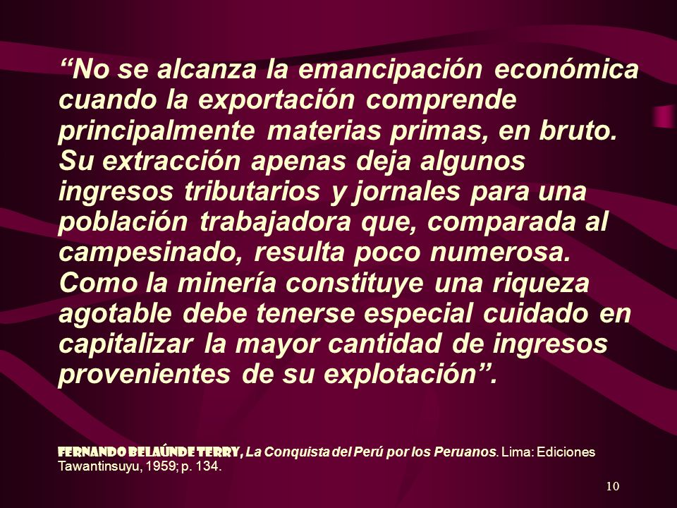 10 No se alcanza la emancipación económica cuando la exportación comprende principalmente materias primas, en bruto. Su extracción apenas deja algunos