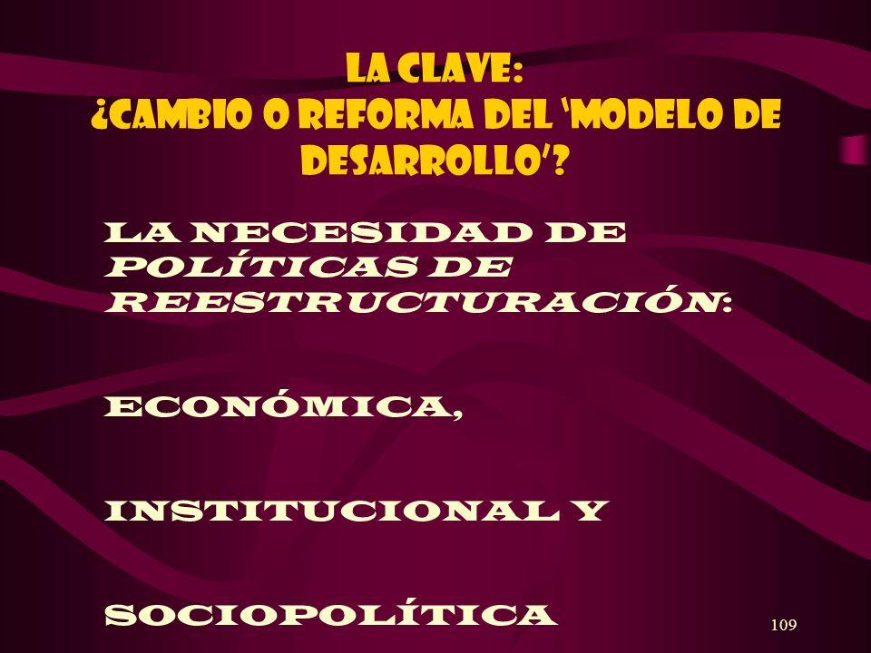 109 La clave: ¿cambio O REFORMA Del modelo de desarrollo? LA NECESIDAD DE POLÍTICAS DE REESTRUCTURACIÓN: ECONÓMICA, INSTITUCIONAL Y SOCIOPOLÍTICA