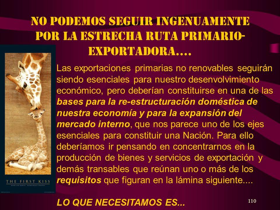 110 No podemos seguir ingenuamente por la estrecha ruta primario- exportadora.... Las exportaciones primarias no renovables seguirán siendo esenciales