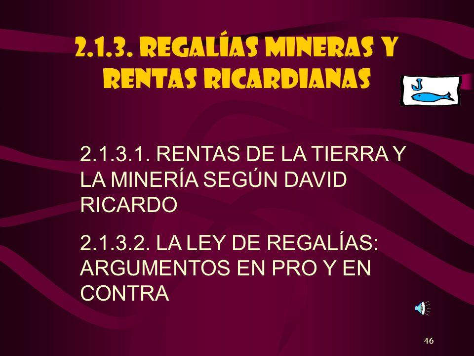 46 2.1.3. REGALÍAS MINERAS Y RENTAS RICARDIANAS 2.1.3.1. RENTAS DE LA TIERRA Y LA MINERÍA SEGÚN DAVID RICARDO 2.1.3.2. LA LEY DE REGALÍAS: ARGUMENTOS