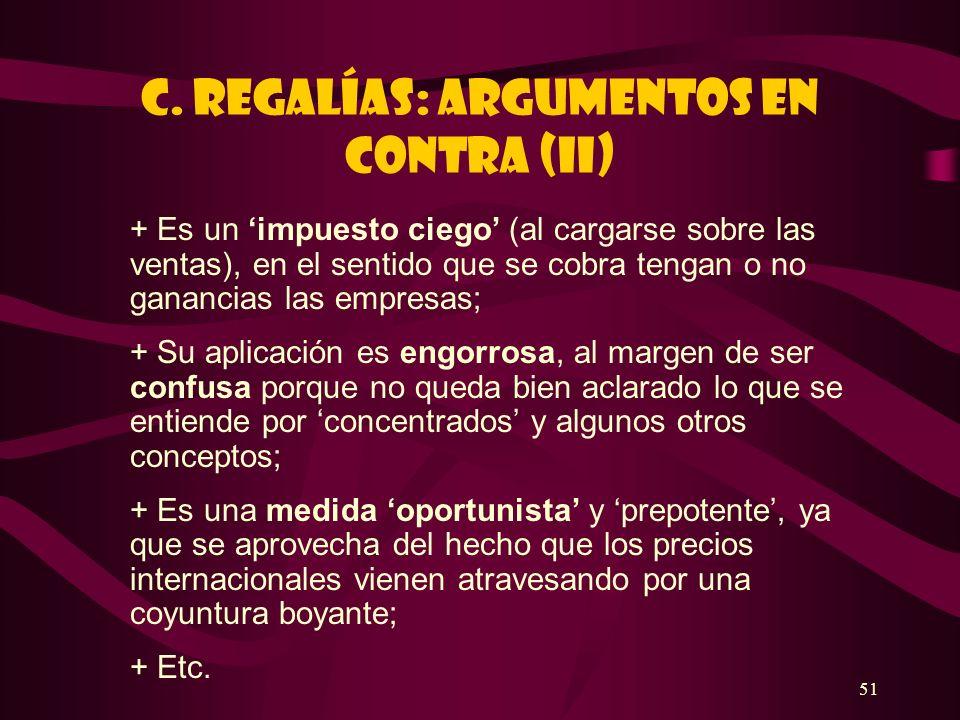 51 C. REGALÍAS: ARGUMENTOS EN CONTRA (II) + Es un impuesto ciego (al cargarse sobre las ventas), en el sentido que se cobra tengan o no ganancias las
